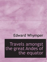 Edward Whymper - Travels Amongst the Great Andes of the Equator